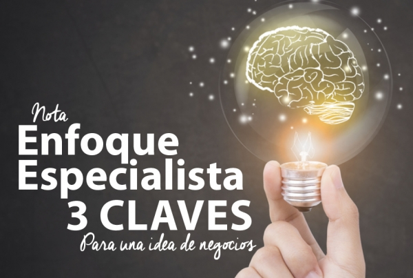ENFOQUE ESPECIALISTA:  3 CLAVES PARA UNA IDEA DE NEGOCIO